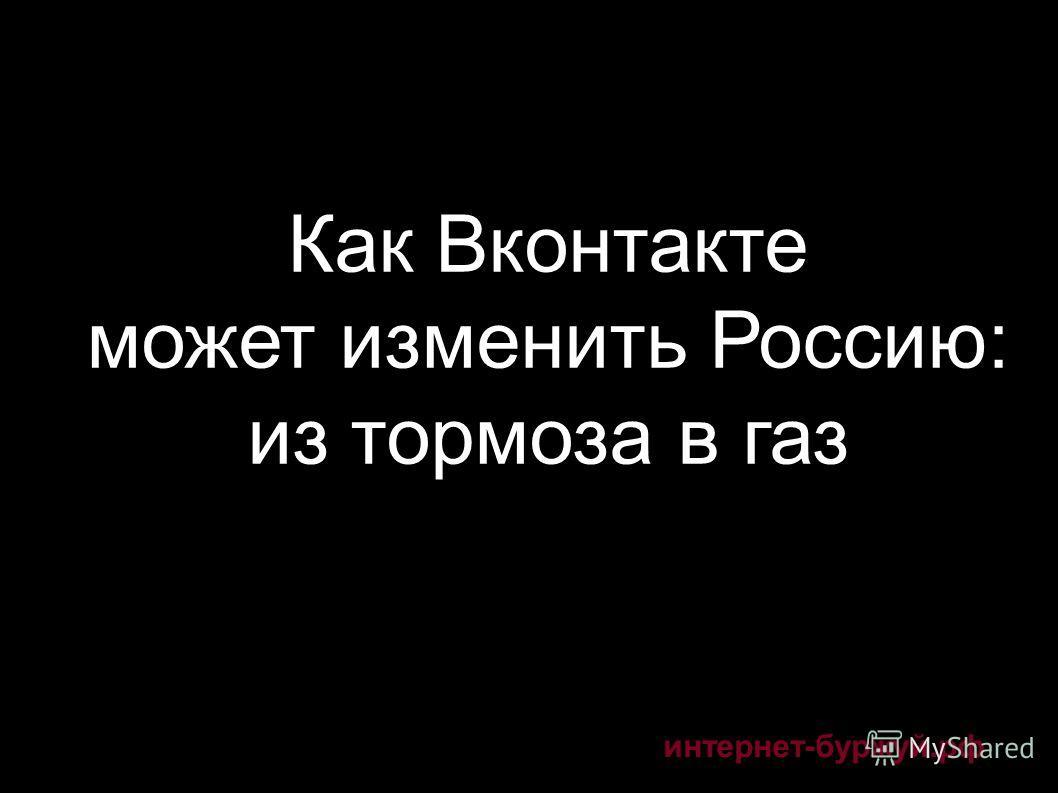 интернет-буржуй.рф Как Вконтакте может изменить Россию: из тормоза в газ