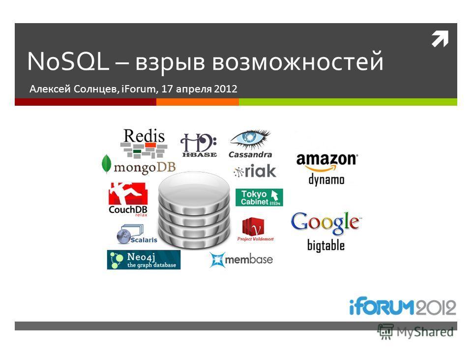 NoSQL – взрыв возможностей Алексей Солнцев, iForum, 17 апреля 2012