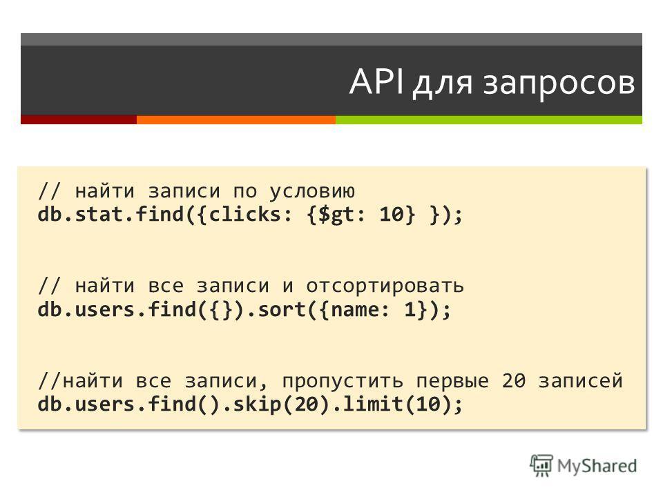 API для запросов // найти записи по условию db.stat.find({clicks: {$gt: 10} }); // найти все записи и отсортировать db.users.find({}).sort({name: 1}); //найти все записи, пропустить первые 20 записей db.users.find().skip(20).limit(10); // найти запис