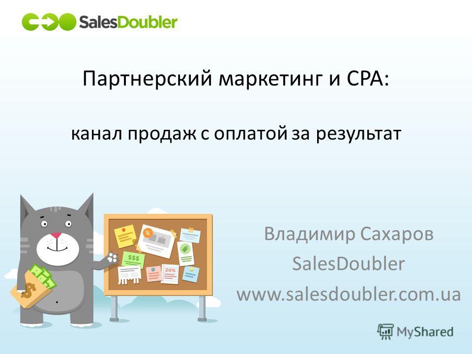Партнерский маркетинг и CPA: канал продаж с оплатой за результат Владимир Сахаров SalesDoubler www.salesdoubler.com.ua