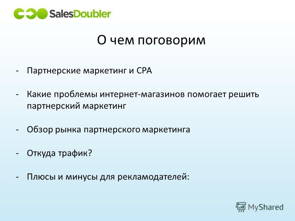 О чем поговорим -Партнерские маркетинг и CPA -Какие проблемы интернет-магазинов помогает решить партнерский маркетинг -Обзор рынка партнерского маркетинга -Откуда трафик? -Плюсы и минусы для рекламодателей: