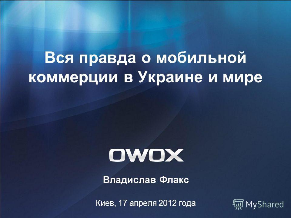 Вся правда о мобильной коммерции в Украине и мире Владислав Флакс Киев, 17 апреля 2012 года