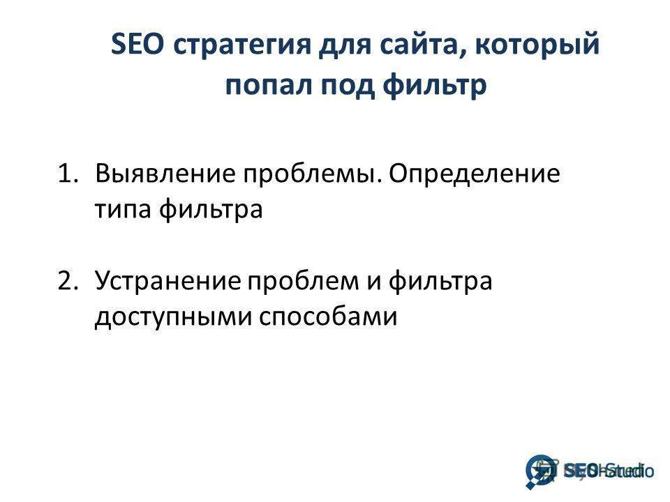 SEO стратегия для сайта, который попал под фильтр 1.Выявление проблемы. Определение типа фильтра 2.Устранение проблем и фильтра доступными способами