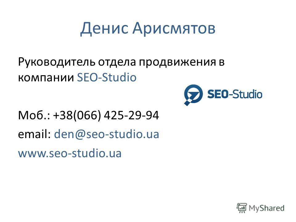Денис Арисмятов Руководитель отдела продвижения в компании SEO-Studio Моб.: +38(066) 425-29-94 email: den@seo-studio.ua www.seo-studio.ua