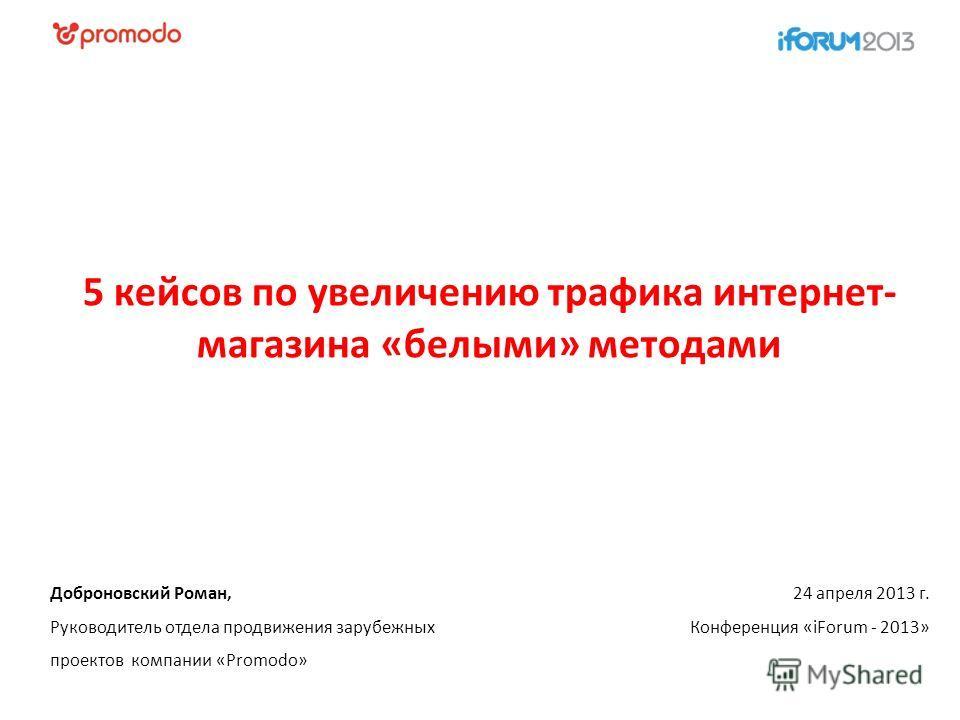 24 апреля 2013 г. Конференция «iForum - 2013» Доброновский Роман, Руководитель отдела продвижения зарубежных проектов компании «Promodo» 5 кейсов по увеличению трафика интернет- магазина «белыми» методами