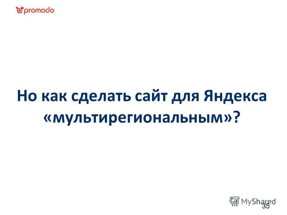 Но как сделать сайт для Яндекса «мультирегиональным»? 35
