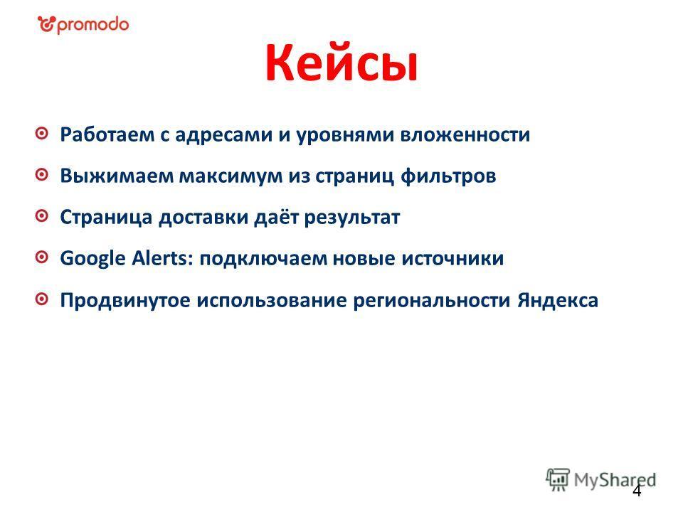 Кейсы Работаем с адресами и уровнями вложенности Выжимаем максимум из страниц фильтров Страница доставки даёт результат Google Alerts: подключаем новые источники Продвинутое использование региональности Яндекса 4