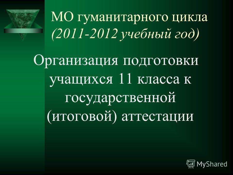 МО гуманитарного цикла (2011-2012 учебный год) Организация подготовки учащихся 11 класса к государственной (итоговой) аттестации