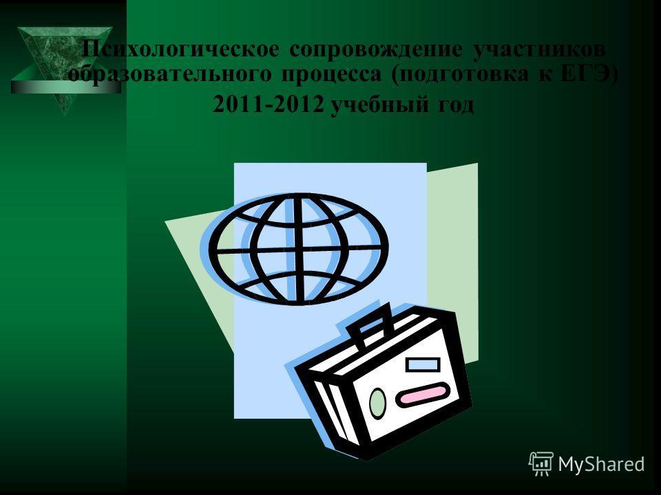 Психологическое сопровождение участников образовательного процесса (подготовка к ЕГЭ) 2011-2012 учебный год