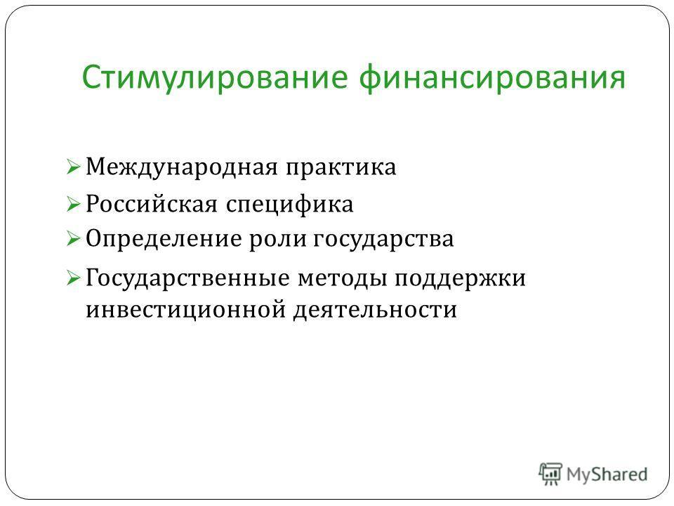 Стимулирование финансирования Международная практика Российская специфика Определение роли государства Государственные методы поддержки инвестиционной деятельности