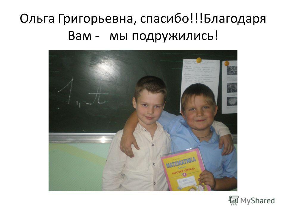Ольга Григорьевна, спасибо!!!Благодаря Вам - мы подружились!