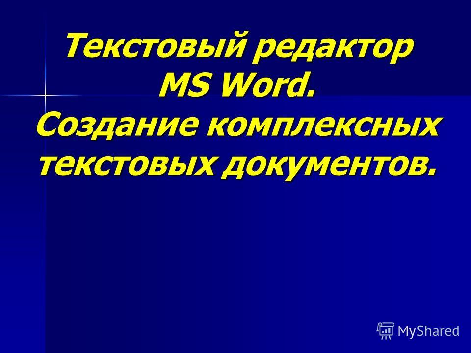Текстовый редактор MS Word. Создание комплексных текстовых документов.