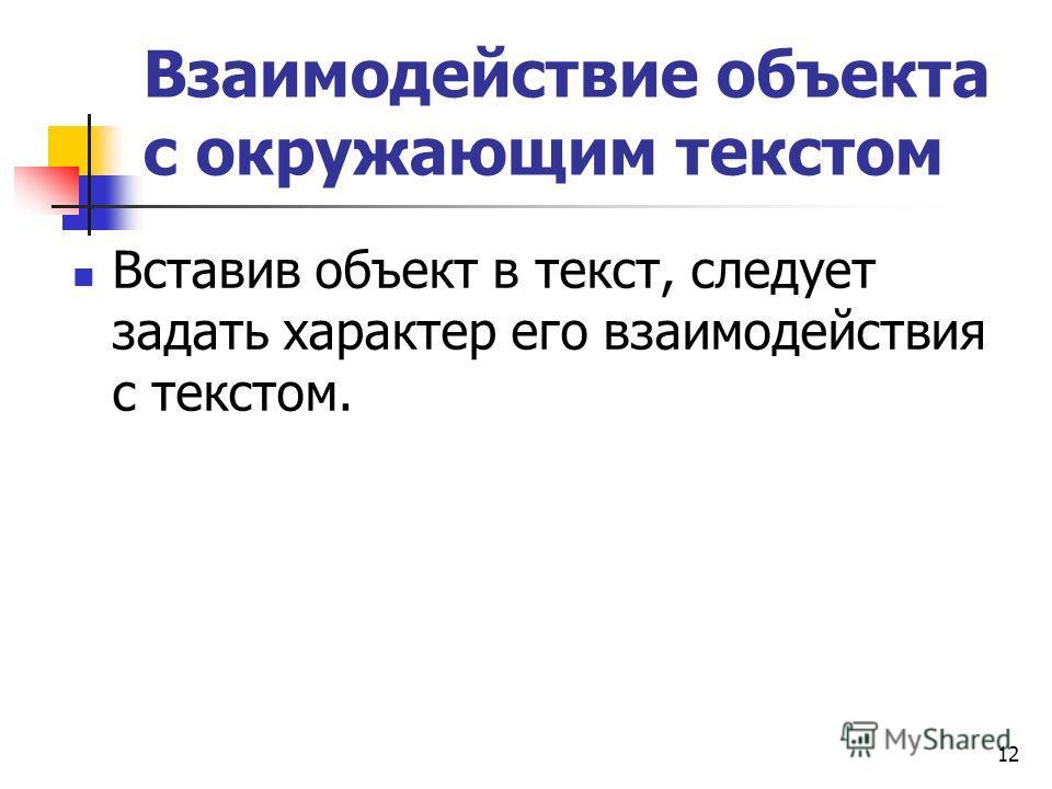12 Взаимодействие объекта с окружающим текстом Вставив объект в текст, следует задать характер его взаимодействия с текстом.