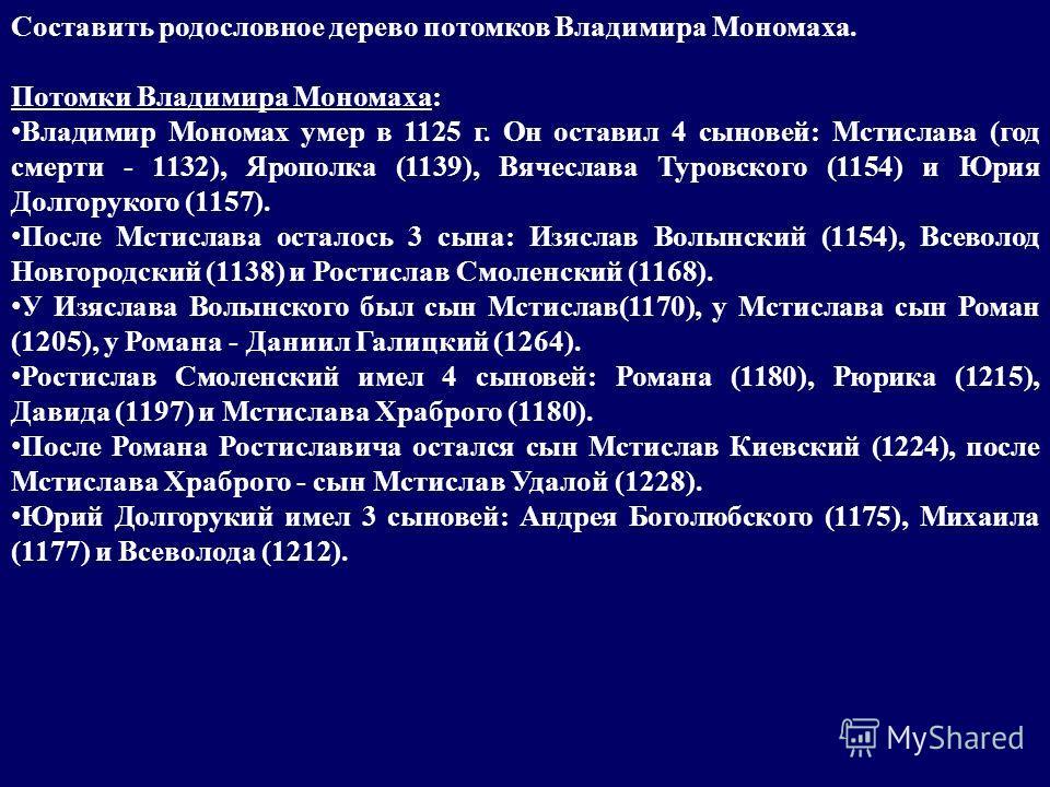 Составить родословное дерево потомков Владимира Мономаха. Потомки Владимира Мономаха: Владимир Мономах умер в 1125 г. Он оставил 4 сыновей: Мстислава (год смерти - 1132), Ярополка (1139), Вячеслава Туровского (1154) и Юрия Долгорукого (1157). После М
