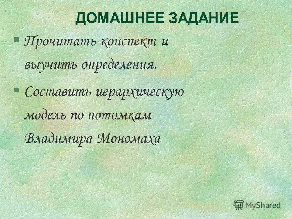 ДОМАШНЕЕ ЗАДАНИЕ §Прочитать конспект и выучить определения. §Составить иерархическую модель по потомкам Владимира Мономаха