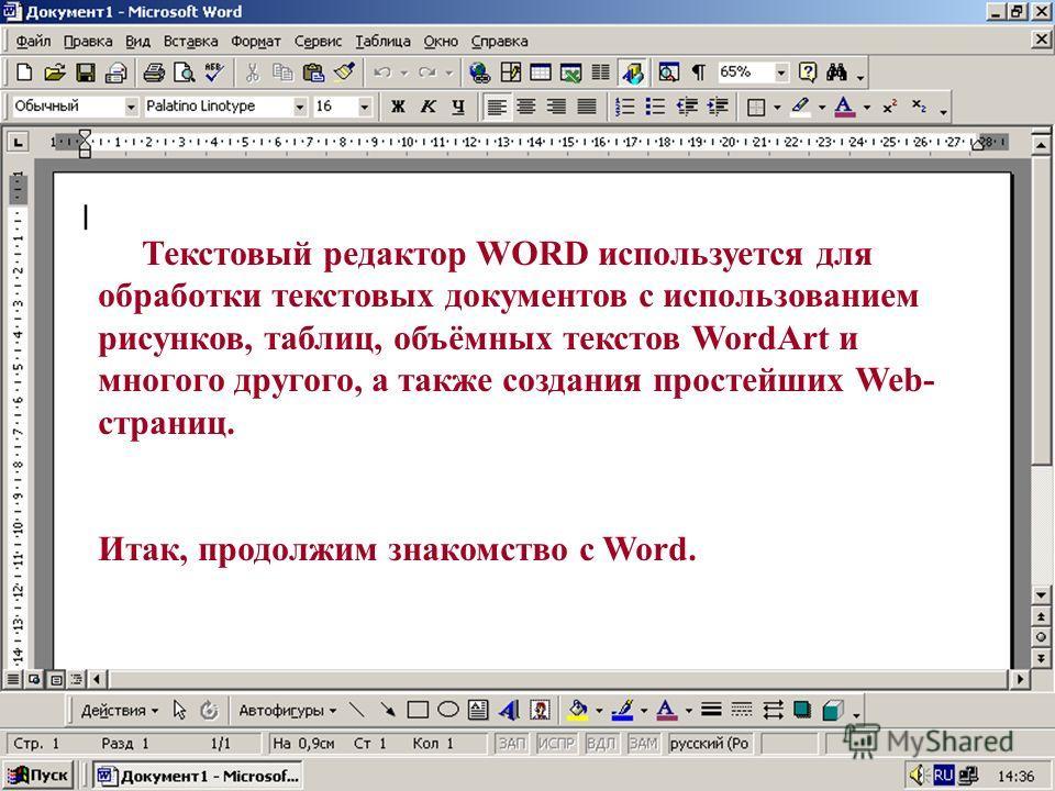 Текстовый редактор WORD используется для обработки текстовых документов с использованием рисунков, таблиц, объёмных текстов WordArt и многого другого, а также создания простейших Web- страниц. Итак, продолжим знакомство с Word.