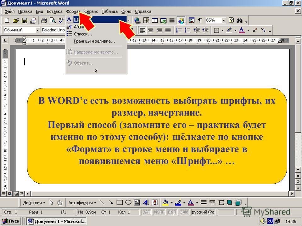 В WORDе есть возможность выбирать шрифты, их размер, начертание. Первый способ (запомните его – практика будет именно по этому способу): щёлкаете по кнопке «Формат» в строке меню и выбираете в появившемся меню «Шрифт...» …