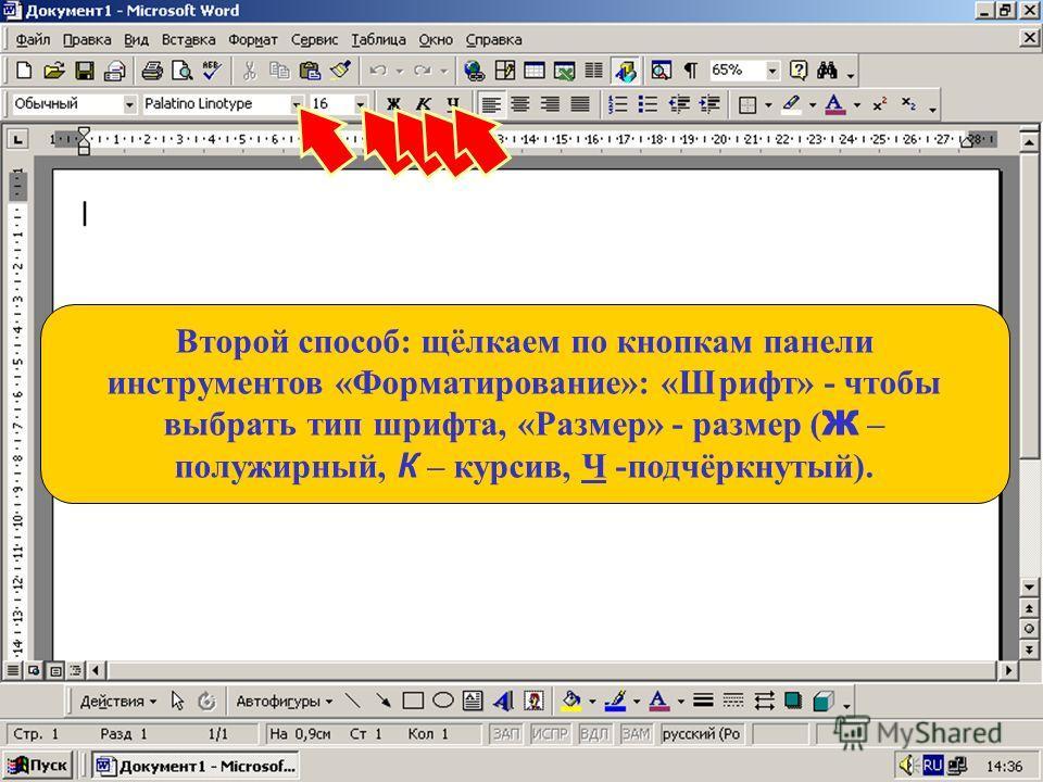 Второй способ: щёлкаем по кнопкам панели инструментов «Форматирование»: «Шрифт» - чтобы выбрать тип шрифта, «Размер» - размер ( Ж – полужирный, К – курсив, Ч -подчёркнутый).