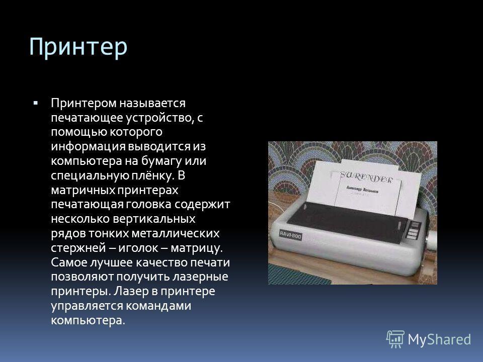 Принтер Принтером называется печатающее устройство, с помощью которого информация выводится из компьютера на бумагу или специальную плёнку. В матричных принтерах печатающая головка содержит несколько вертикальных рядов тонких металлических стержней –