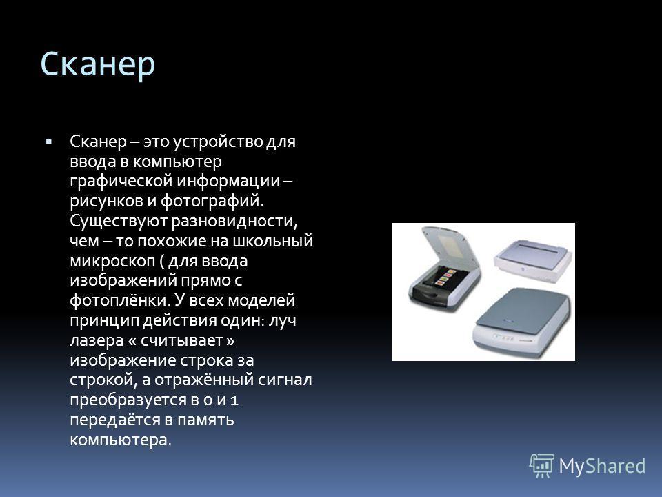 Сканер Сканер – это устройство для ввода в компьютер графической информации – рисунков и фотографий. Существуют разновидности, чем – то похожие на школьный микроскоп ( для ввода изображений прямо с фотоплёнки. У всех моделей принцип действия один: лу