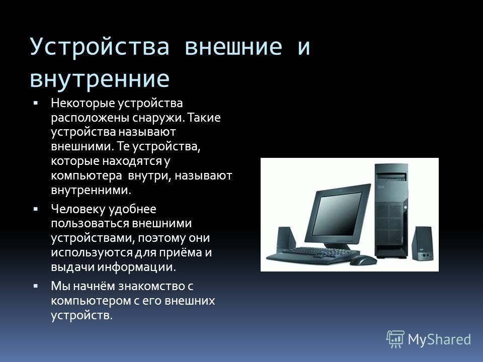 Устройства внешние и внутренние Некоторые устройства расположены снаружи. Такие устройства называют внешними. Те устройства, которые находятся у компьютера внутри, называют внутренними. Человеку удобнее пользоваться внешними устройствами, поэтому они