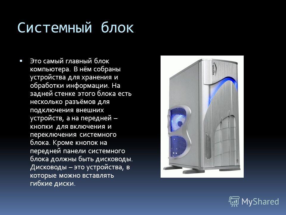 Системный блок Это самый главный блок компьютера. В нём собраны устройства для хранения и обработки информации. На задней стенке этого блока есть несколько разъёмов для подключения внешних устройств, а на передней – кнопки для включения и переключени