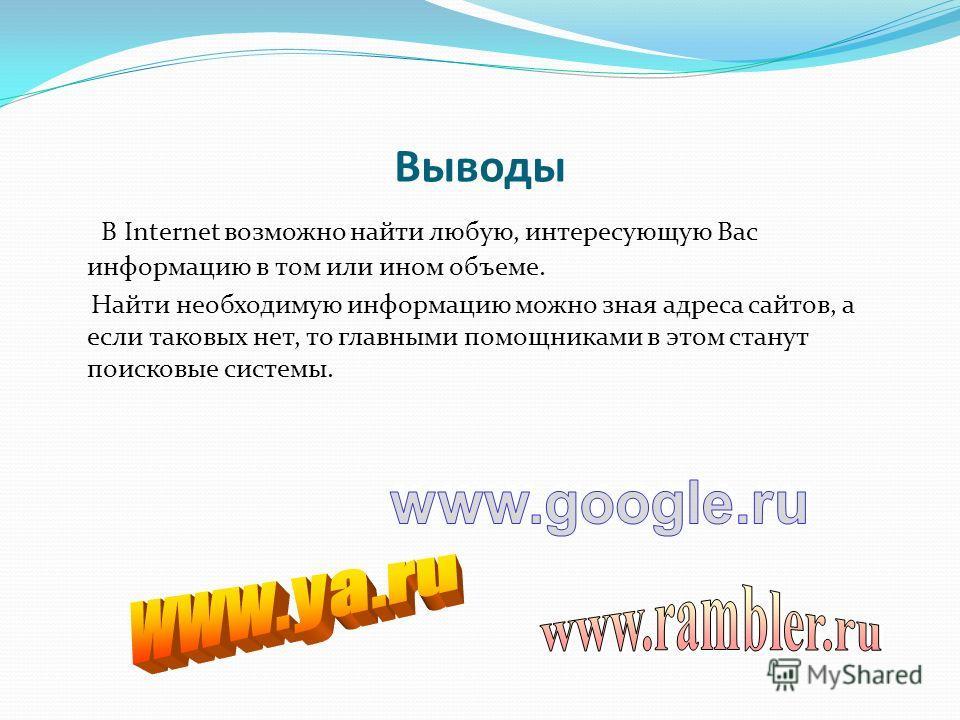 Выводы В Internet возможно найти любую, интересующую Вас информацию в том или ином объеме. Найти необходимую информацию можно зная адреса сайтов, а если таковых нет, то главными помощниками в этом станут поисковые системы.