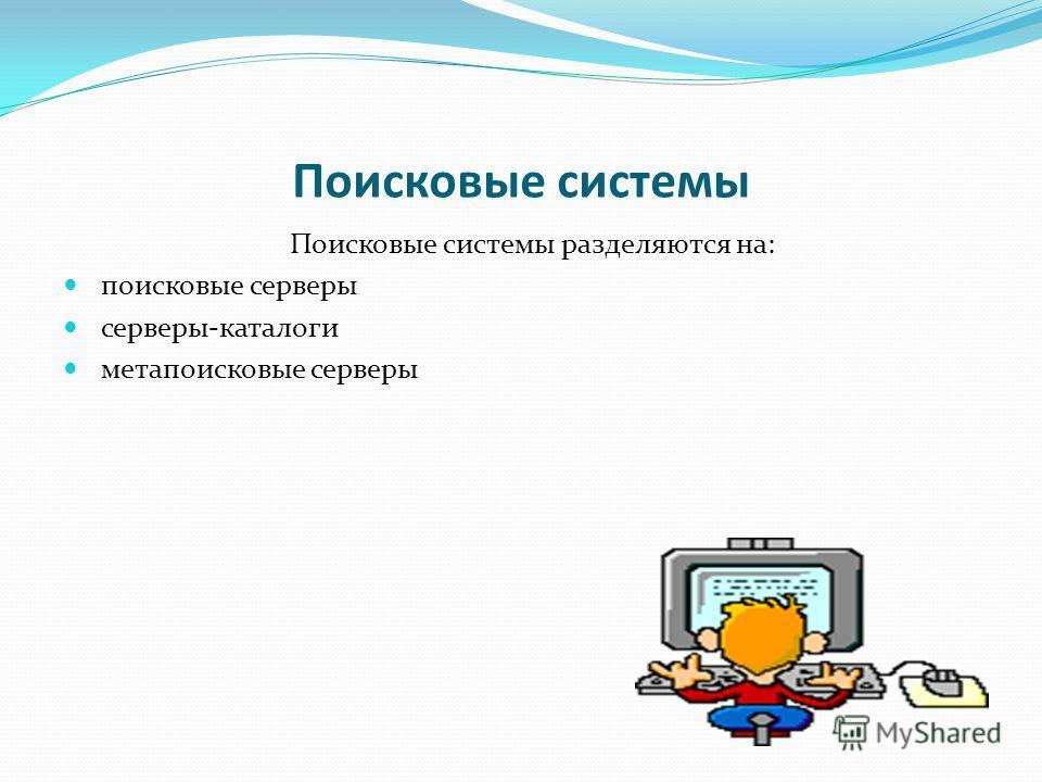 Поисковые системы Поисковые системы разделяются на: поисковые серверы серверы-каталоги метапоисковые серверы