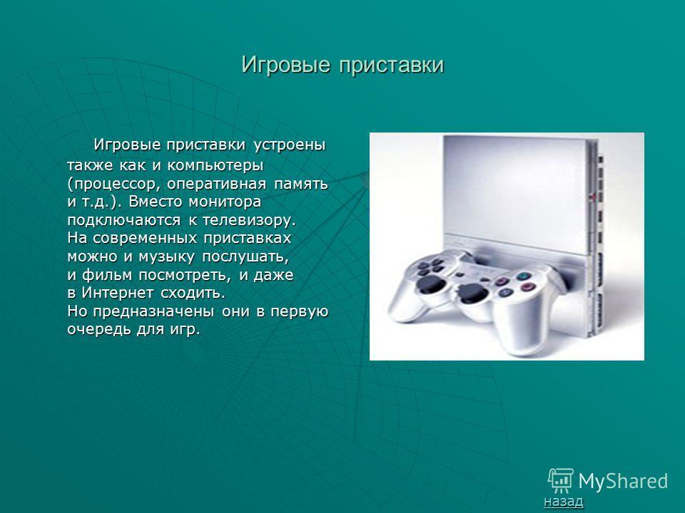 Игровые приставки Игровые приставки устроены также как и компьютеры (процессор, оперативная память и т.д.). Вместо монитора подключаются к телевизору. На современных приставках можно и музыку послушать, и фильм посмотреть, и даже в Интернет сходить.