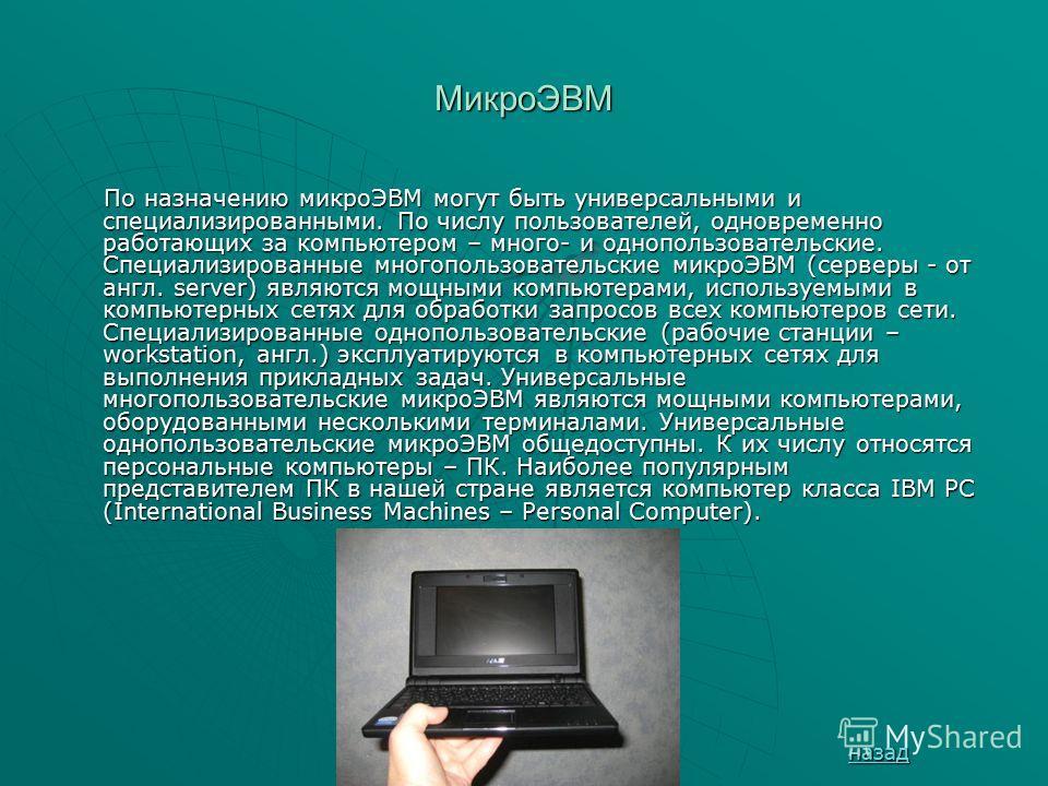 МикроЭВМ По назначению микроЭВМ могут быть универсальными и специализированными. По числу пользователей, одновременно работающих за компьютером – много- и однопользовательские. Специализированные многопользовательские микроЭВМ (серверы - от англ. ser