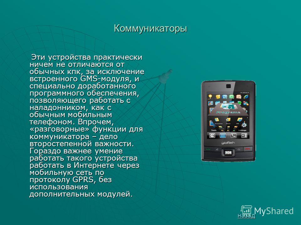 Коммуникаторы Эти устройства практически ничем не отличаются от обычных кпк, за исключение встроенного GMS-модуля, и специально доработанного программного обеспечения, позволяющего работать с наладонником, как с обычным мобильным телефоном. Впрочем,
