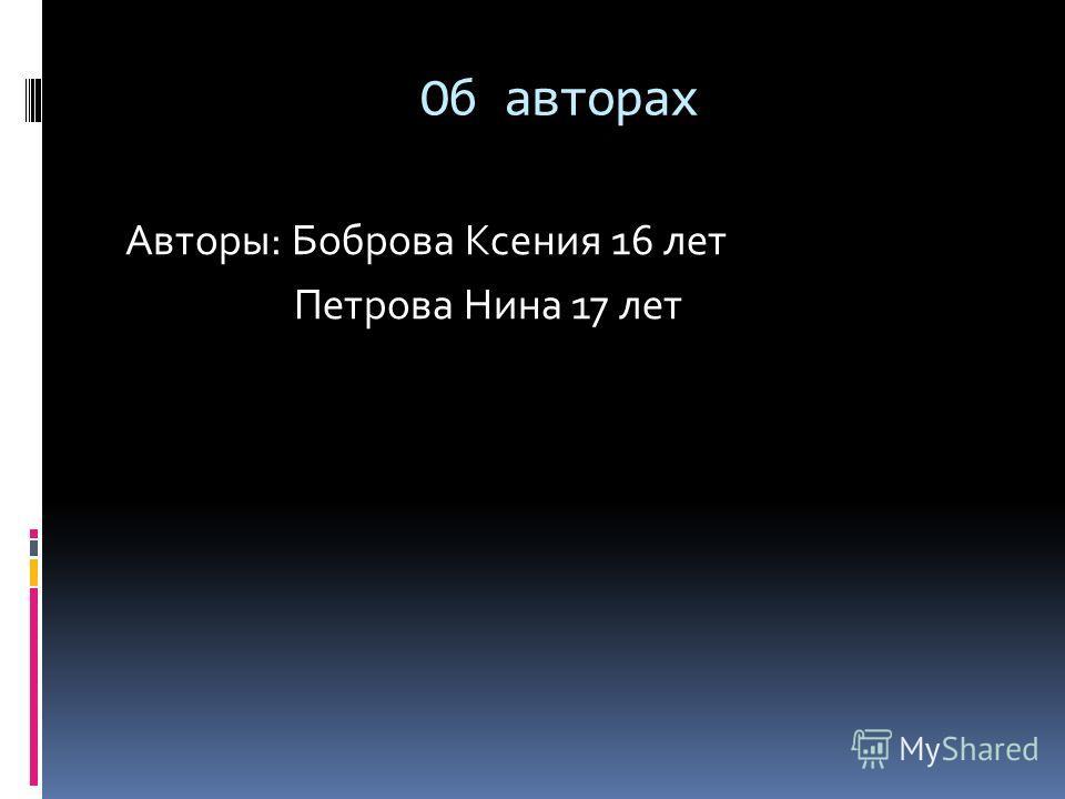 Об авторах Авторы: Боброва Ксения 16 лет Петрова Нина 17 лет