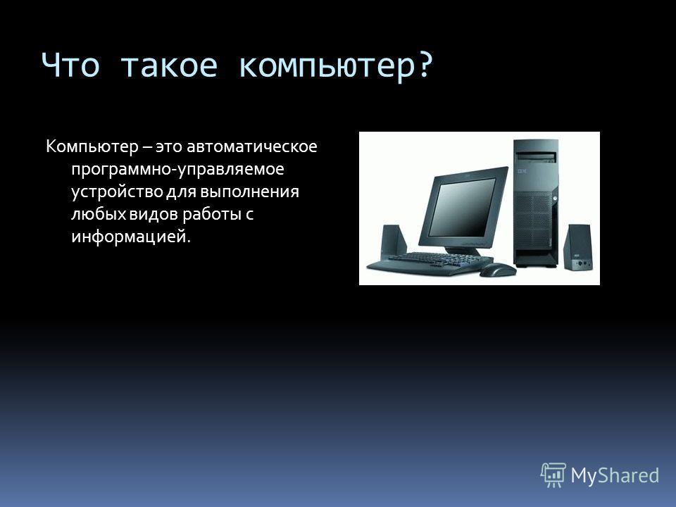 Что такое компьютер? Компьютер – это автоматическое программно-управляемое устройство для выполнения любых видов работы с информацией.