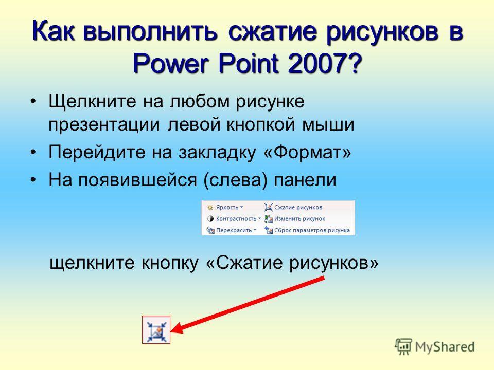 Как выполнить сжатие рисунков в Power Point 2007? Щелкните на любом рисунке презентации левой кнопкой мыши Перейдите на закладку «Формат» На появившейся (слева) панели щелкните кнопку «Сжатие рисунков»