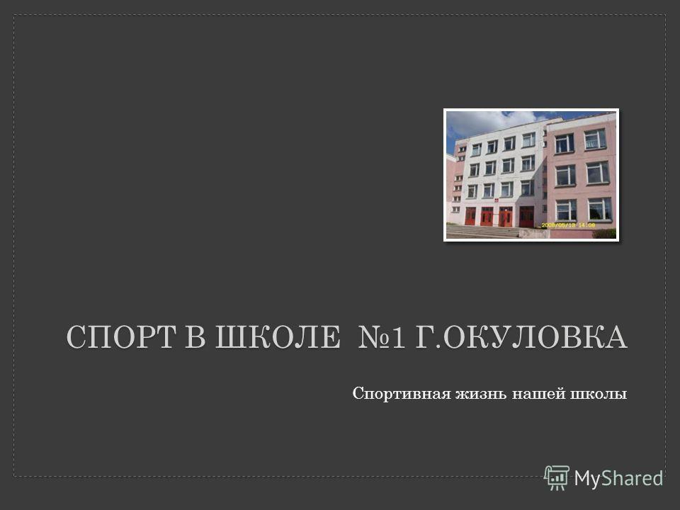 СПОРТ В ШКОЛЕ 1 Г.ОКУЛОВКА Спортивная жизнь нашей школы