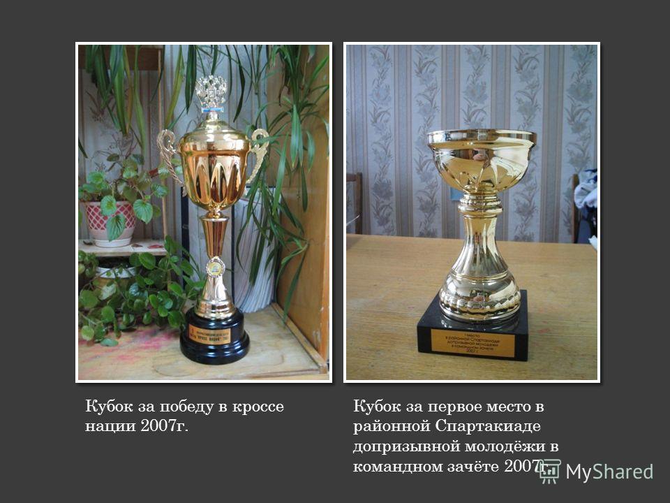 Кубок за победу в кроссе нации 2007г. Кубок за первое место в районной Спартакиаде допризывной молодёжи в командном зачёте 2007г.