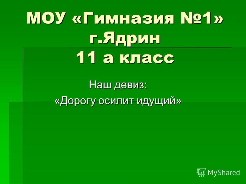 МОУ «Гимназия 1» г.Ядрин 11 а класс Наш девиз: «Дорогу осилит идущий»