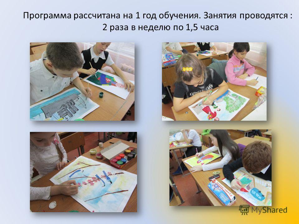 Программа рассчитана на 1 год обучения. Занятия проводятся : 2 раза в неделю по 1,5 часа
