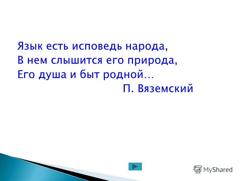 Язык есть исповедь народа, В нем слышится его природа, Его душа и быт родной… П. Вяземский