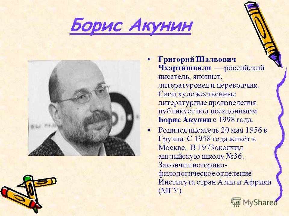 Борис Акунин Григорий Шалвович Чхартишвили российский писатель, японист, литературовед и переводчик. Свои художественные литературные произведения публикует под псевдонимом Борис Акунин с 1998 года. Родился писатель 20 мая 1956 в Грузии. С 1958 года