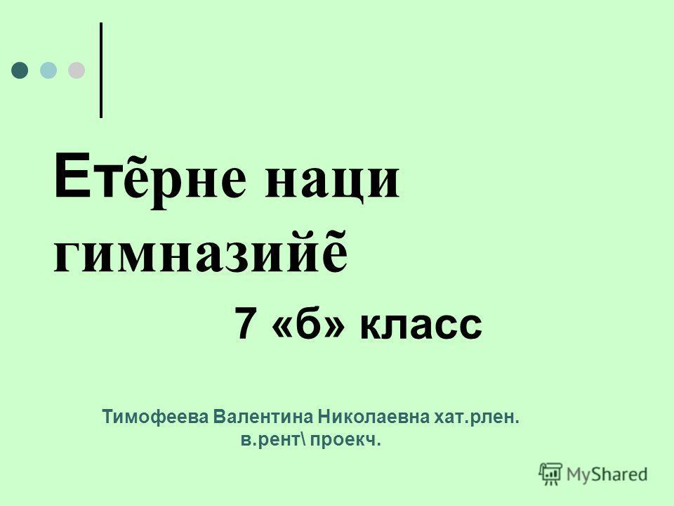 Ет рне наци гимназий 7 «б» класс Тимофеева Валентина Николаевна хат.рлен. в.рент\ проекч.