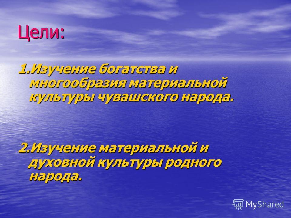 Цели: 1.Изучение богатства и многообразия материальной культуры чувашского народа. 2.Изучение материальной и духовной культуры родного народа.