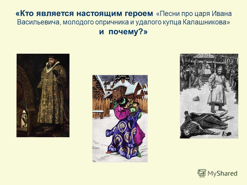 «Кто является настоящим героем «Песни про царя Ивана Васильевича, молодого опричника и удалого купца Калашникова» и почему?»