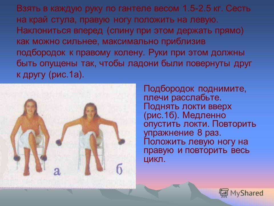 Взять в каждую руку по гантеле весом 1.5-2.5 кг. Сесть на край стула, правую ногу положить на левую. Наклониться вперед (спину при этом держать прямо) как можно сильнее, максимально приблизив подбородок к правому колену. Руки при этом должны быть опу