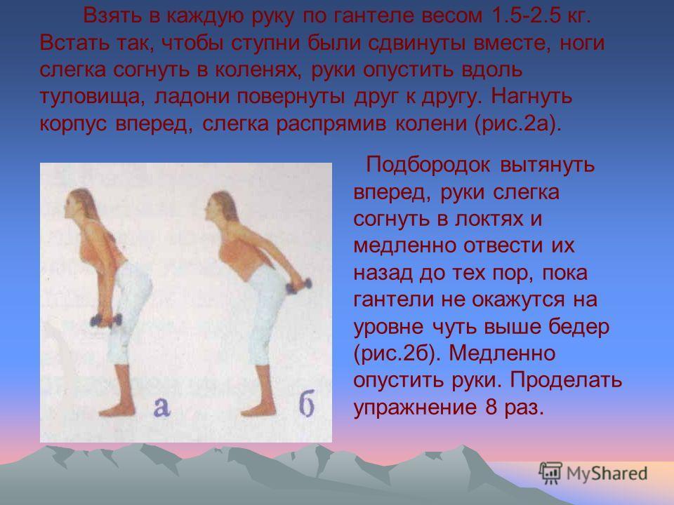 Взять в каждую руку по гантеле весом 1.5-2.5 кг. Встать так, чтобы ступни были сдвинуты вместе, ноги слегка согнуть в коленях, руки опустить вдоль туловища, ладони повернуты друг к другу. Нагнуть корпус вперед, слегка распрямив колени (рис.2а). Подбо