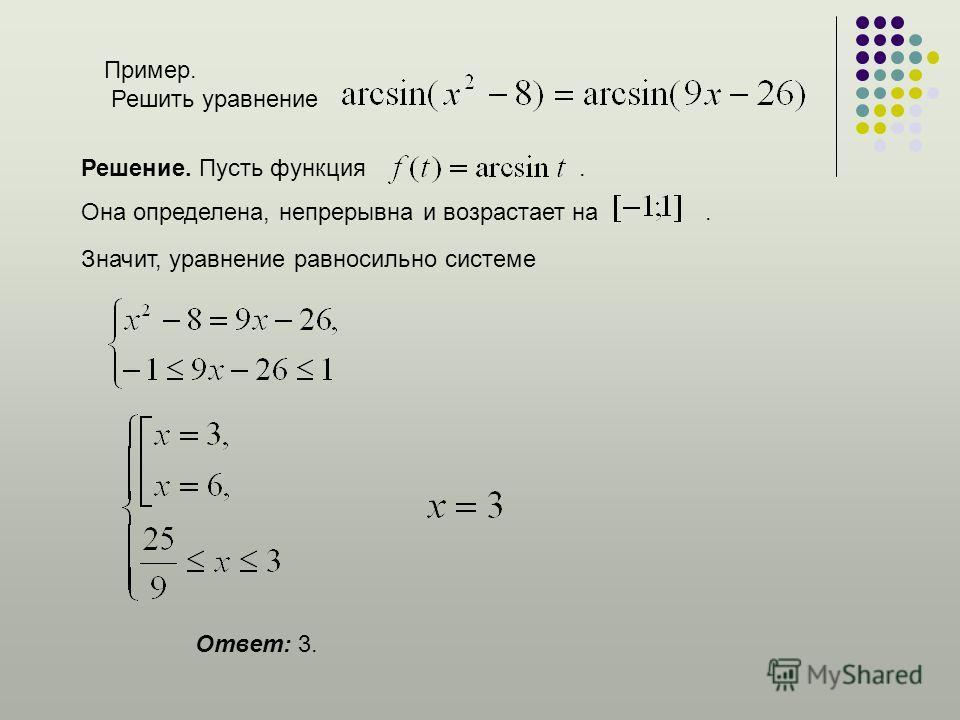 Пример. Решить уравнение Решение. Пусть функция. Она определена, непрерывна и возрастает на. Значит, уравнение равносильно системе Ответ: 3.