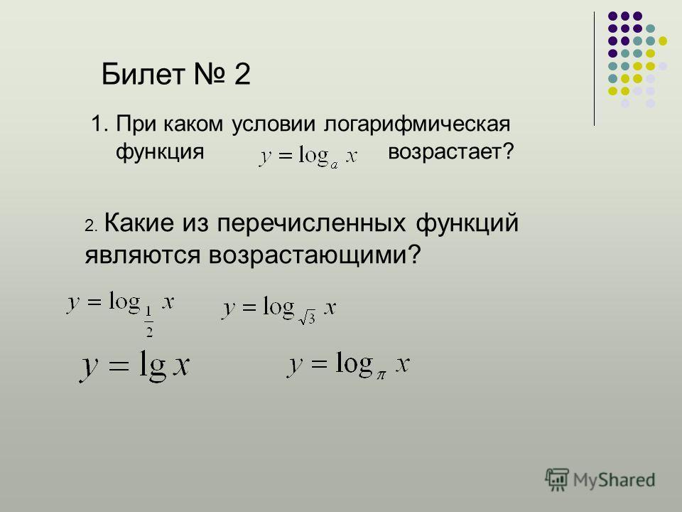 Билет 2 1.При каком условии логарифмическая функция возрастает? 2. Какие из перечисленных функций являются возрастающими?