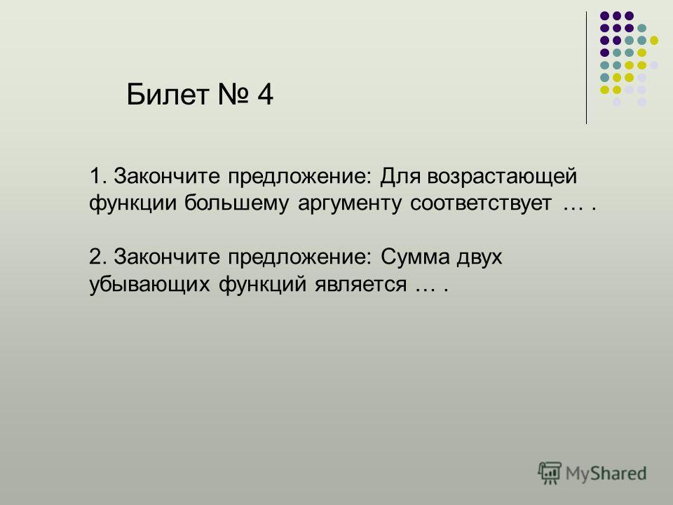 Билет 4 1. Закончите предложение: Для возрастающей функции большему аргументу соответствует …. 2. Закончите предложение: Сумма двух убывающих функций является ….