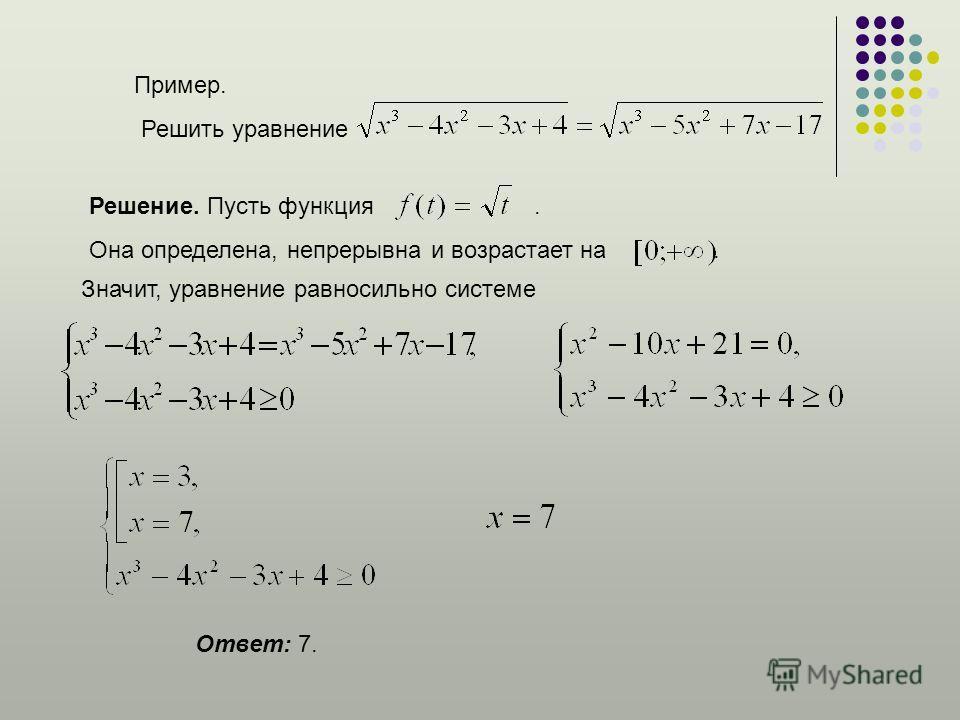 Пример. Решить уравнение Решение. Пусть функция. Она определена, непрерывна и возрастает на. Ответ: 7. Значит, уравнение равносильно системе