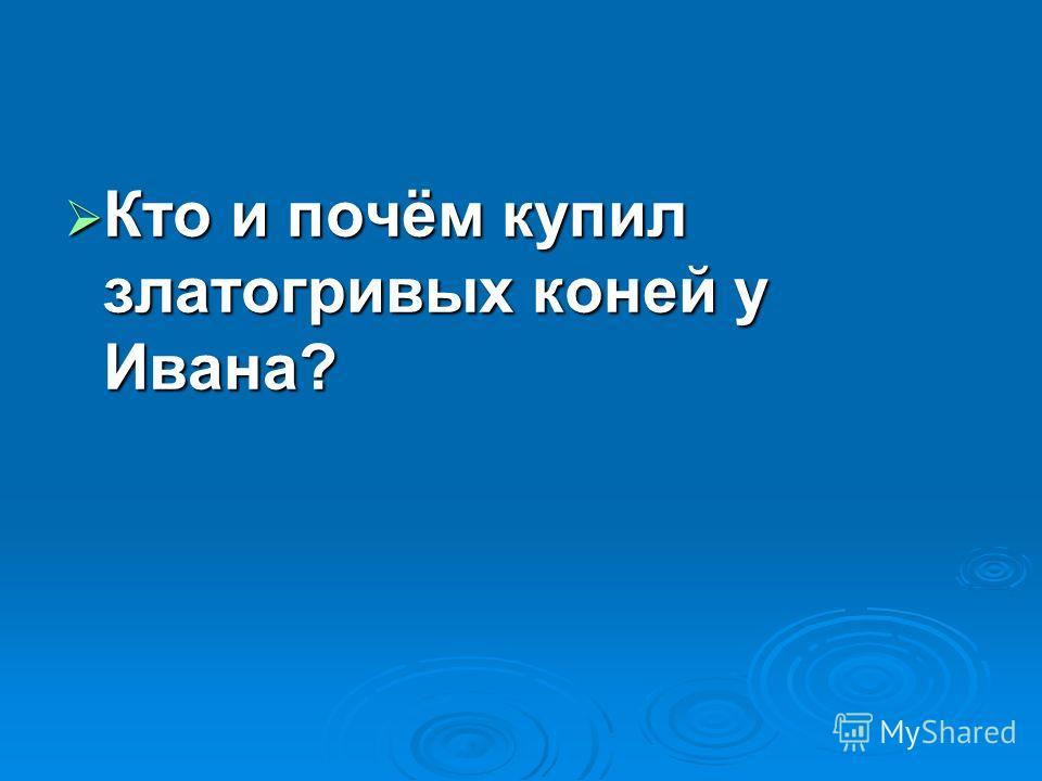 Кто и почём купил златогривых коней у Ивана? Кто и почём купил златогривых коней у Ивана?